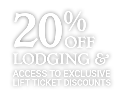 20% OFF Lodging & Access to exclusive Lift Ticket Discounts