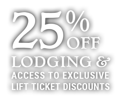 25% OFF Lodging & Access to exclusive Lift Ticket Discounts